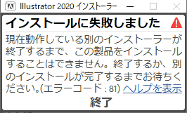 Illustrator 2020 インストーラー 現在動作している別のインストーラーが終了するまで、この製品をインストールすることはできません。終了するか、別のインストールが完了するまでお待ちください。エラーコード:81, ヘルプを表示