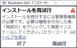 Illustrator 2021 インストーラー.インストールを続行するには管理者権限が必要です。必要な権限を付与した後、「再試行」をクリックして再度インストールしてください。エラーコード24,ヘルプを表示
