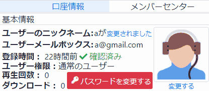 口座情報.基本情報.ユーザーのニックネーム: aが変更されました.ユーザーのメールボックス:a@gmail.com.登録時間: 22時間前 ✔確認済み. ユーザー権限: 通常のユーザー.再生回数: 0.ダウンロード: 0