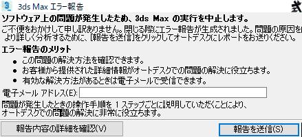 ソフトウェア上の問題が発生したため、3ds Maxの実行を中止します。 ご不便をおかけして申し訳ありません。閉じる前にエラーが生成されました。問題の原因をより詳しく分析するために、報告を送信をクリックしてオートデスクにレポートをお送りください。